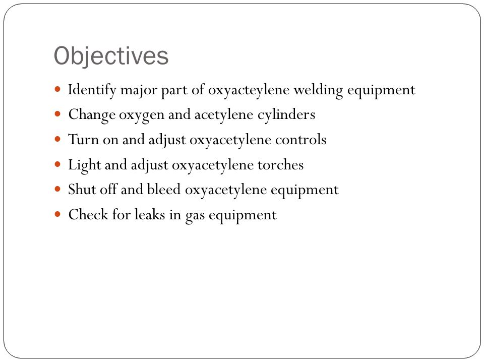 Objectives Identify major part of oxyacteylene welding equipment Change oxygen and acetylene cylinders Turn on and adjust oxyacetylene controls Light and adjust oxyacetylene torches Shut off and bleed oxyacetylene equipment Check for leaks in gas equipment