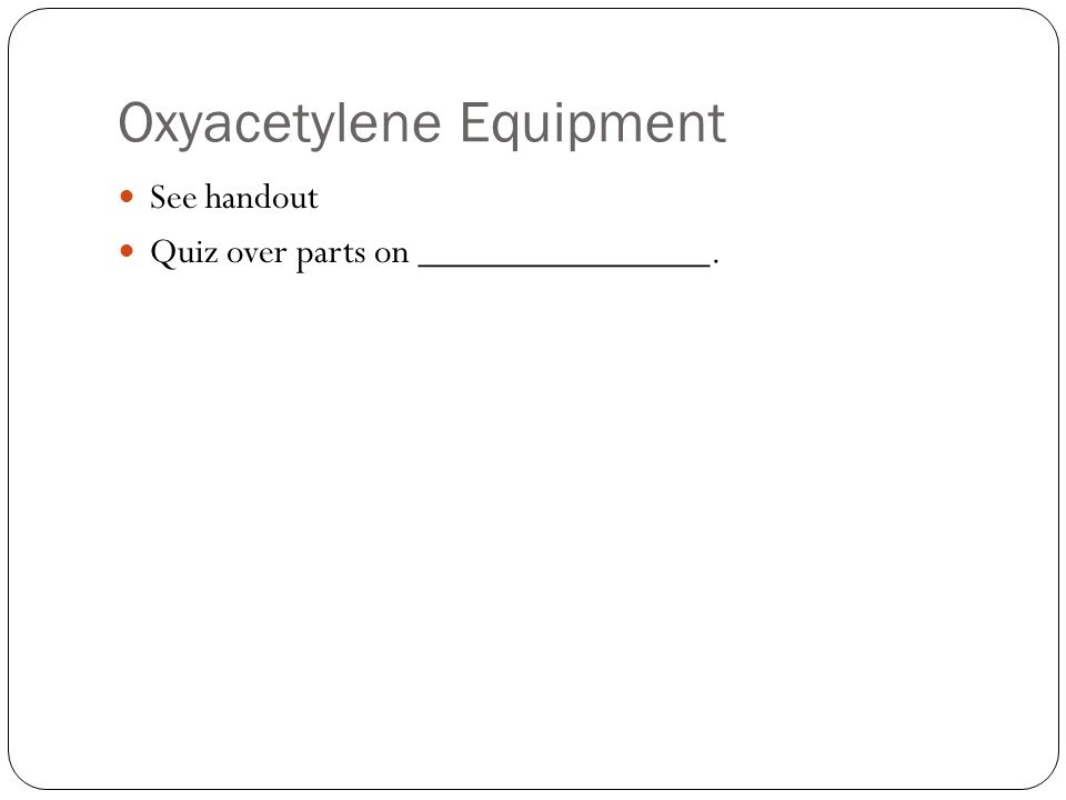 Oxyacetylene Equipment See handout Quiz over parts on _______________.