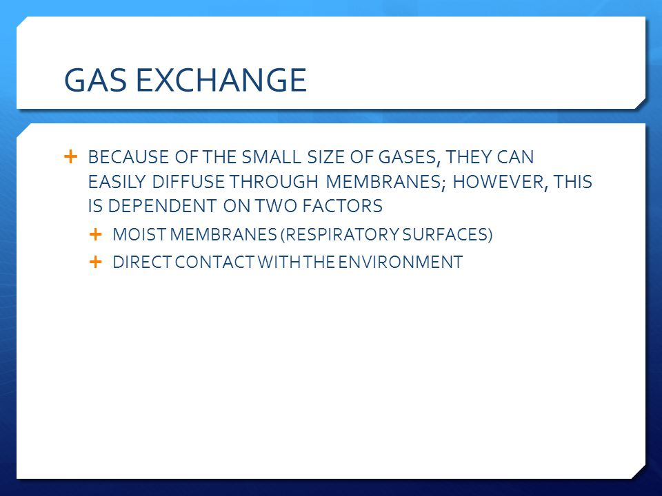 GAS EXCHANGE BECAUSE OF THE SMALL SIZE OF GASES, THEY CAN EASILY DIFFUSE THROUGH MEMBRANES; HOWEVER, THIS IS DEPENDENT ON TWO FACTORS MOIST MEMBRANES