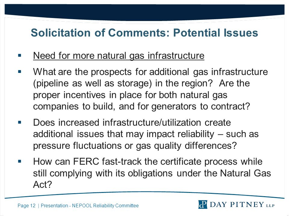 Page 12 | Presentation - NEPOOL Reliability Committee Solicitation of Comments: Potential Issues Need for more natural gas infrastructure What are the prospects for additional gas infrastructure (pipeline as well as storage) in the region.