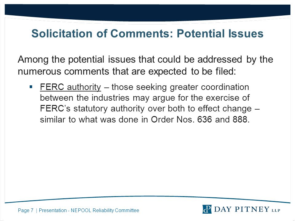 Page 7 | Presentation - NEPOOL Reliability Committee Solicitation of Comments: Potential Issues Among the potential issues that could be addressed by the numerous comments that are expected to be filed: FERC authority – those seeking greater coordination between the industries may argue for the exercise of FERCs statutory authority over both to effect change – similar to what was done in Order Nos.
