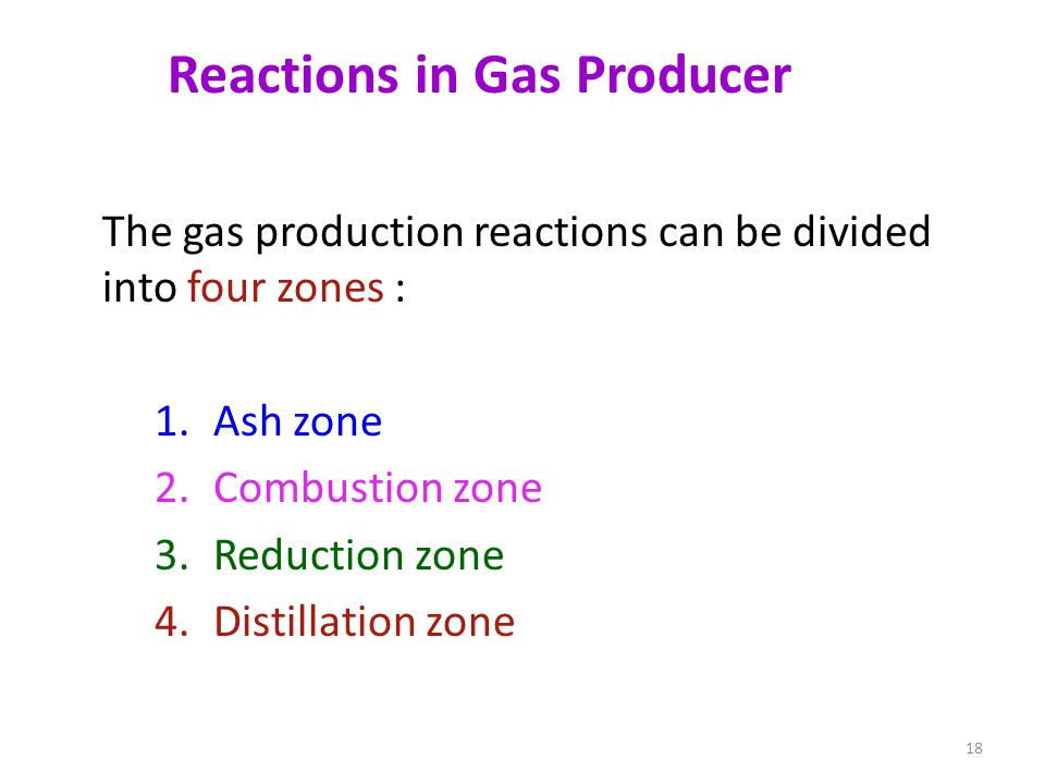 Reactions in Gas Producer The gas production reactions can be divided into four zones : 1.Ash zone 2.Combustion zone 3.Reduction zone 4.Distillation zone 18