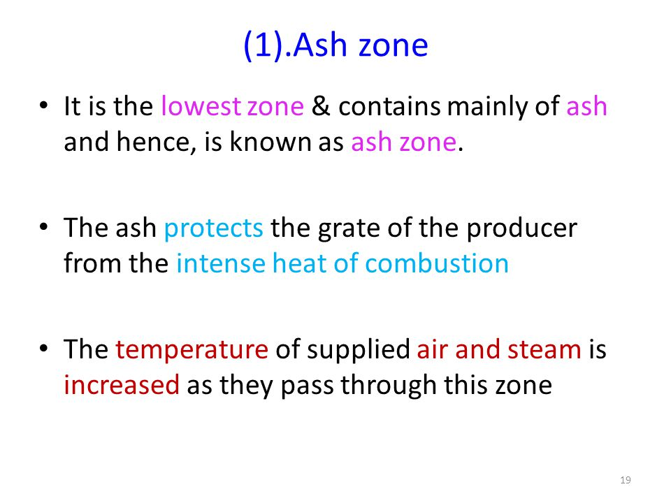 (1).Ash zone It is the lowest zone & contains mainly of ash and hence, is known as ash zone. The ash protects the grate of the producer from the inten