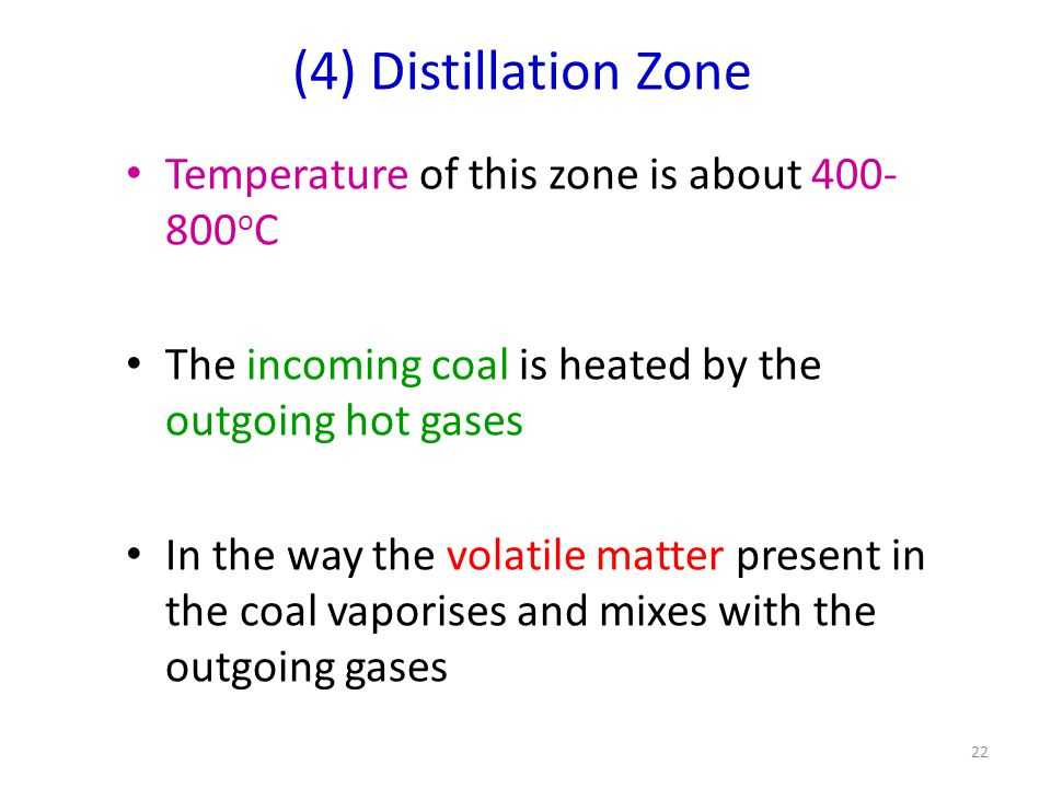 (4) Distillation Zone Temperature of this zone is about 400- 800 o C The incoming coal is heated by the outgoing hot gases In the way the volatile matter present in the coal vaporises and mixes with the outgoing gases 22
