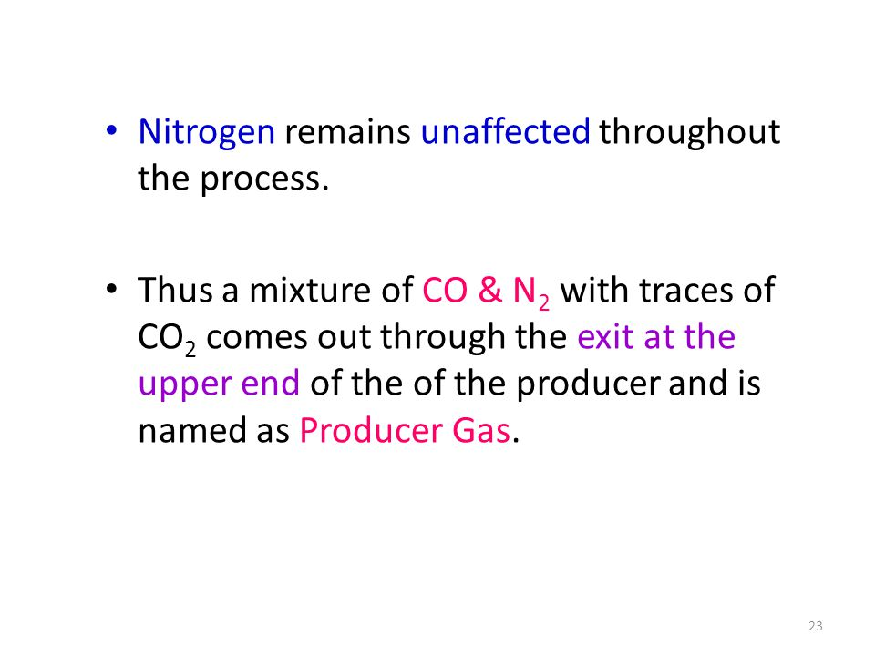 Nitrogen remains unaffected throughout the process. Thus a mixture of CO & N 2 with traces of CO 2 comes out through the exit at the upper end of the