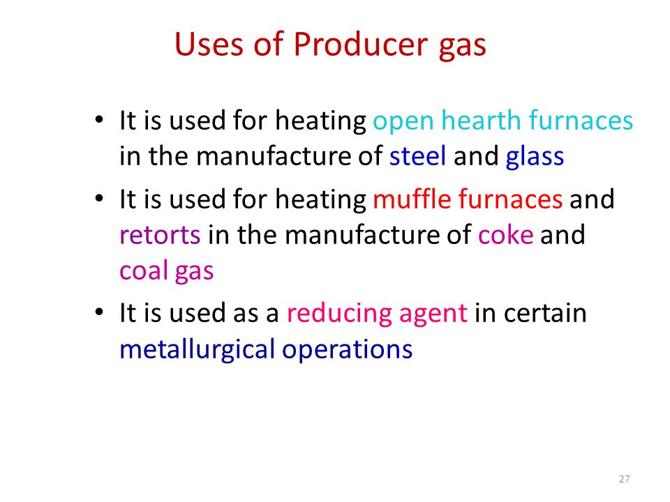 Uses of Producer gas It is used for heating open hearth furnaces in the manufacture of steel and glass It is used for heating muffle furnaces and retorts in the manufacture of coke and coal gas It is used as a reducing agent in certain metallurgical operations 27