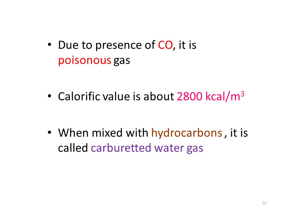 Due to presence of CO, it is poisonous gas Calorific value is about 2800 kcal/m 3 When mixed with hydrocarbons, it is called carburetted water gas 37