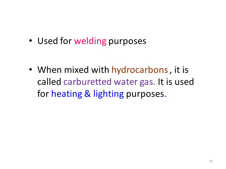 Used for welding purposes When mixed with hydrocarbons, it is called carburetted water gas.