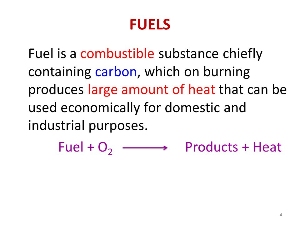 FUELS Fuel is a combustible substance chiefly containing carbon, which on burning produces large amount of heat that can be used economically for dome