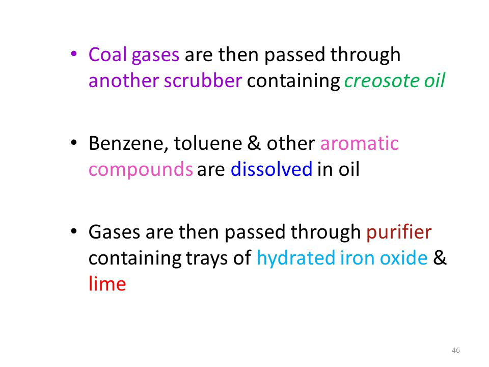 Coal gases are then passed through another scrubber containing creosote oil Benzene, toluene & other aromatic compounds are dissolved in oil Gases are