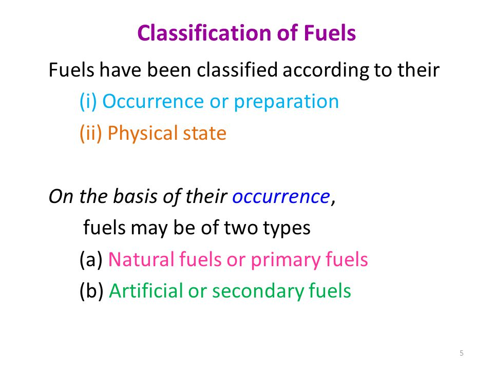 Classification of Fuels Fuels have been classified according to their (i) Occurrence or preparation (ii) Physical state On the basis of their occurren