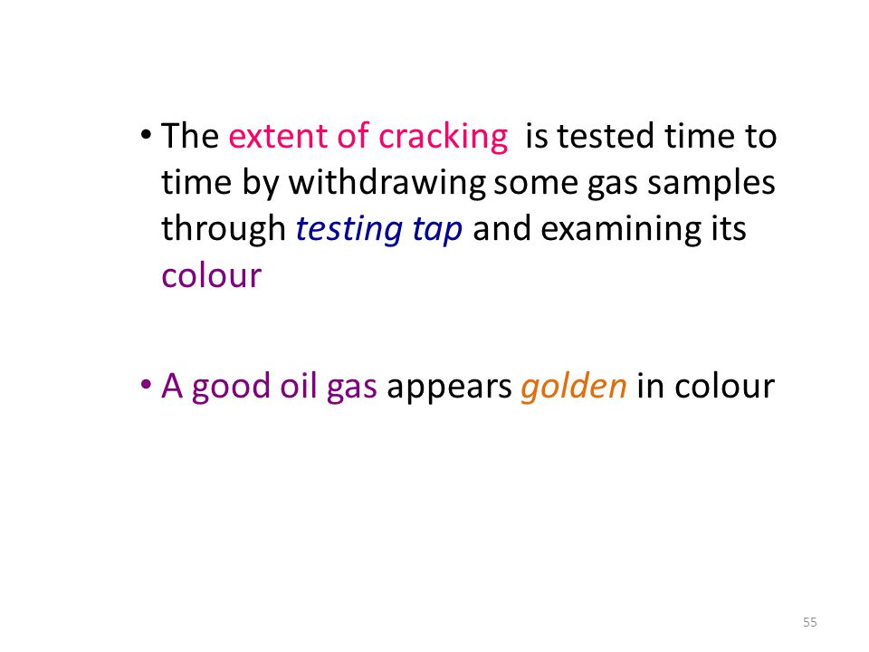 The extent of cracking is tested time to time by withdrawing some gas samples through testing tap and examining its colour A good oil gas appears golden in colour 55