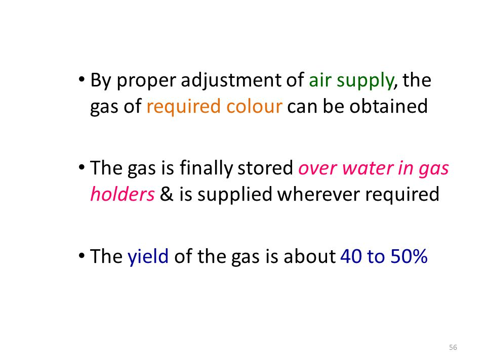 By proper adjustment of air supply, the gas of required colour can be obtained The gas is finally stored over water in gas holders & is supplied where