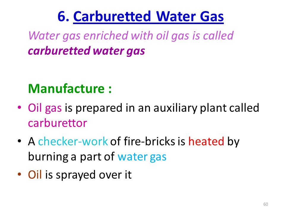 6. Carburetted Water Gas Water gas enriched with oil gas is called carburetted water gas Manufacture : Oil gas is prepared in an auxiliary plant calle