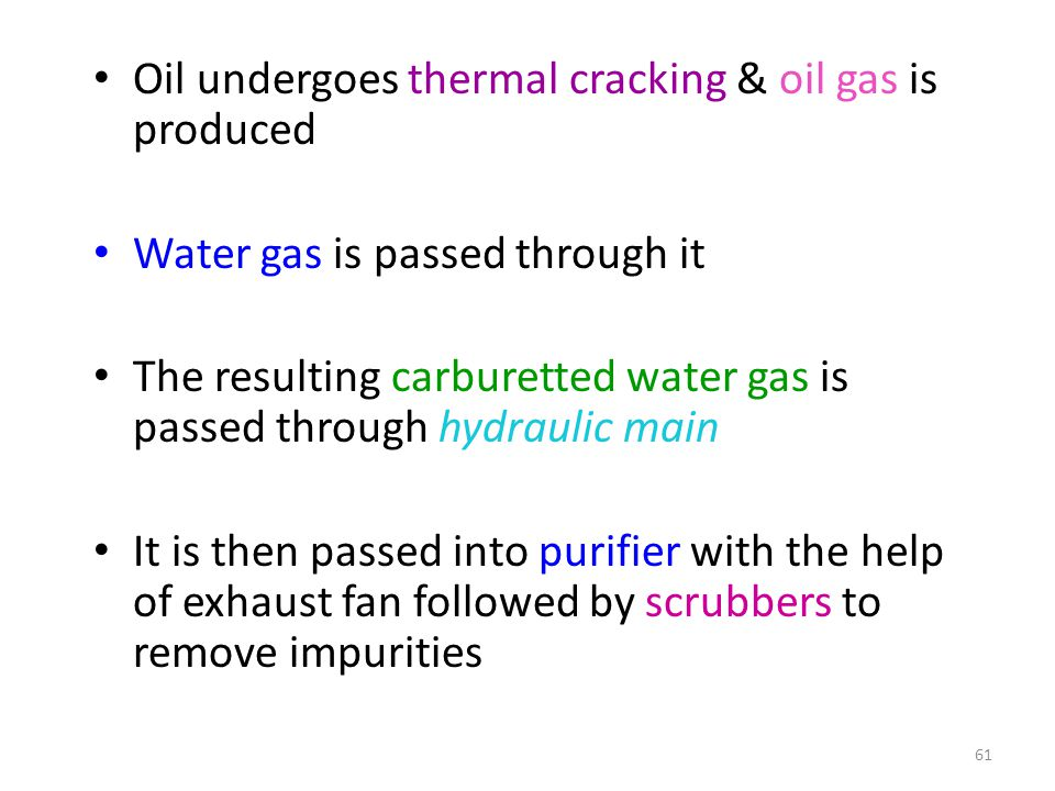 Oil undergoes thermal cracking & oil gas is produced Water gas is passed through it The resulting carburetted water gas is passed through hydraulic main It is then passed into purifier with the help of exhaust fan followed by scrubbers to remove impurities 61