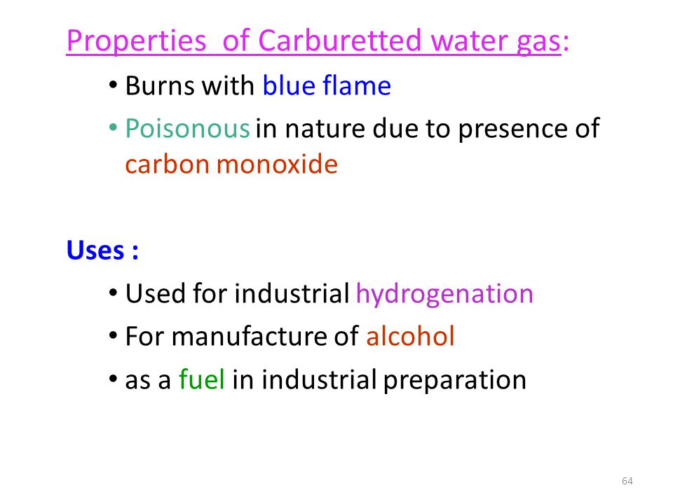 Properties of Carburetted water gas: Burns with blue flame Poisonous in nature due to presence of carbon monoxide Uses : Used for industrial hydrogena
