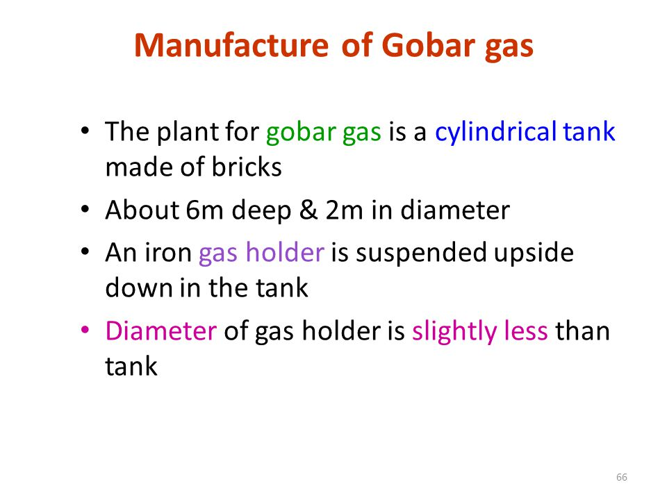 Manufacture of Gobar gas The plant for gobar gas is a cylindrical tank made of bricks About 6m deep & 2m in diameter An iron gas holder is suspended upside down in the tank Diameter of gas holder is slightly less than tank 66