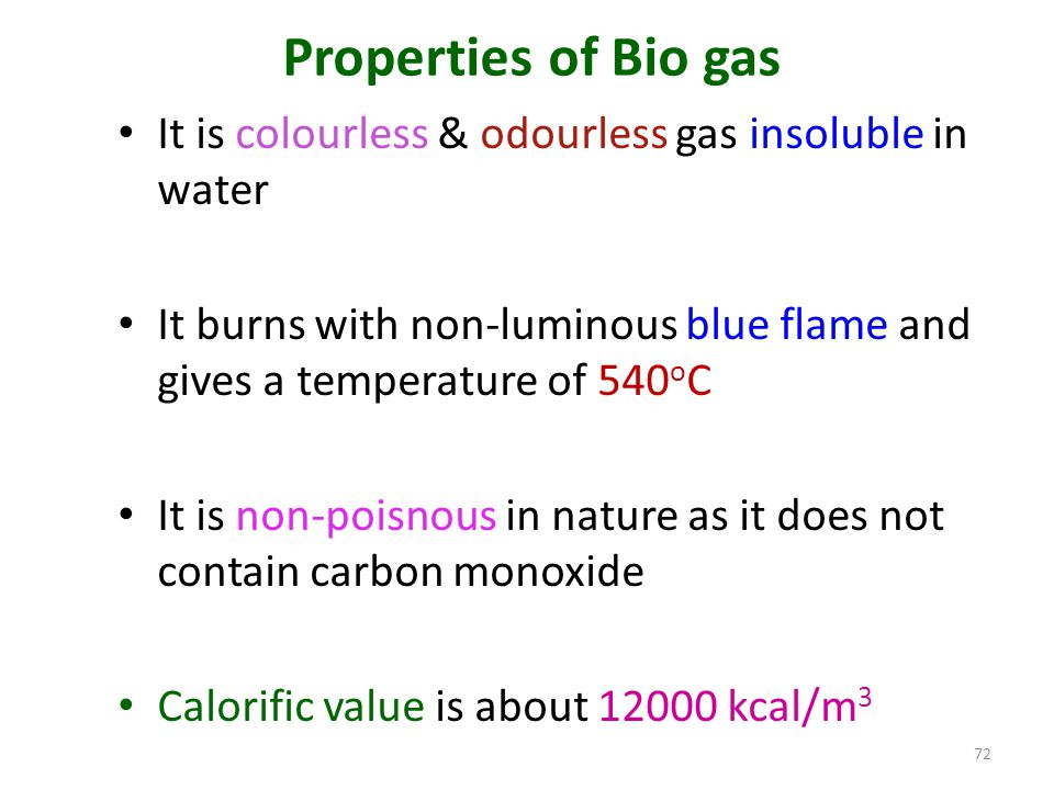 Properties of Bio gas It is colourless & odourless gas insoluble in water It burns with non-luminous blue flame and gives a temperature of 540 o C It is non-poisnous in nature as it does not contain carbon monoxide Calorific value is about 12000 kcal/m 3 72