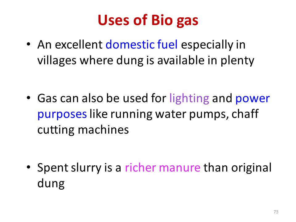 Uses of Bio gas An excellent domestic fuel especially in villages where dung is available in plenty Gas can also be used for lighting and power purpos
