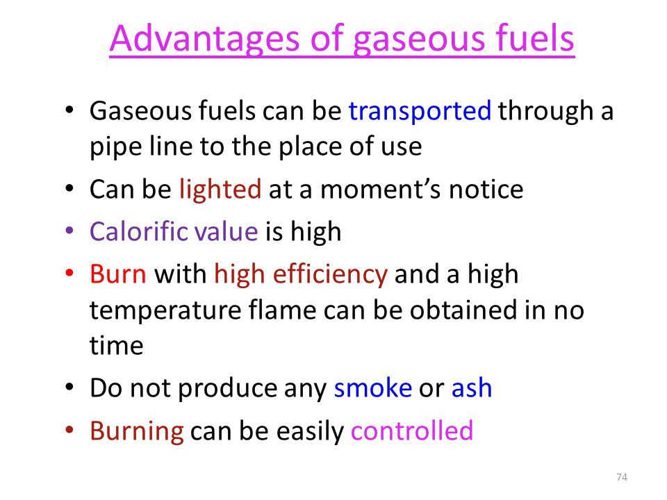 Advantages of gaseous fuels Gaseous fuels can be transported through a pipe line to the place of use Can be lighted at a moments notice Calorific valu
