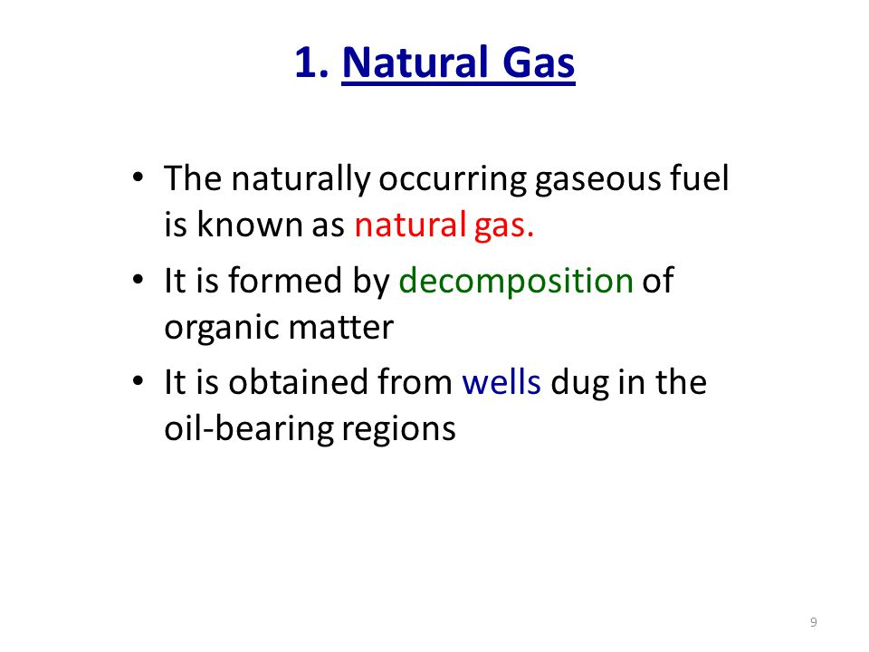 1. Natural Gas The naturally occurring gaseous fuel is known as natural gas. It is formed by decomposition of organic matter It is obtained from wells
