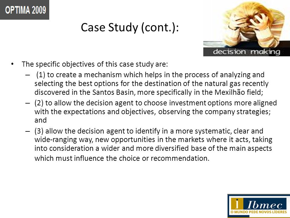 Case Study (cont.): The specific objectives of this case study are: – (1) to create a mechanism which helps in the process of analyzing and selecting the best options for the destination of the natural gas recently discovered in the Santos Basin, more specifically in the Mexilhão field; – (2) to allow the decision agent to choose investment options more aligned with the expectations and objectives, observing the company strategies; and – (3) allow the decision agent to identify in a more systematic, clear and wide-ranging way, new opportunities in the markets where it acts, taking into consideration a wider and more diversified base of the main aspects which must influence the choice or recommendation.