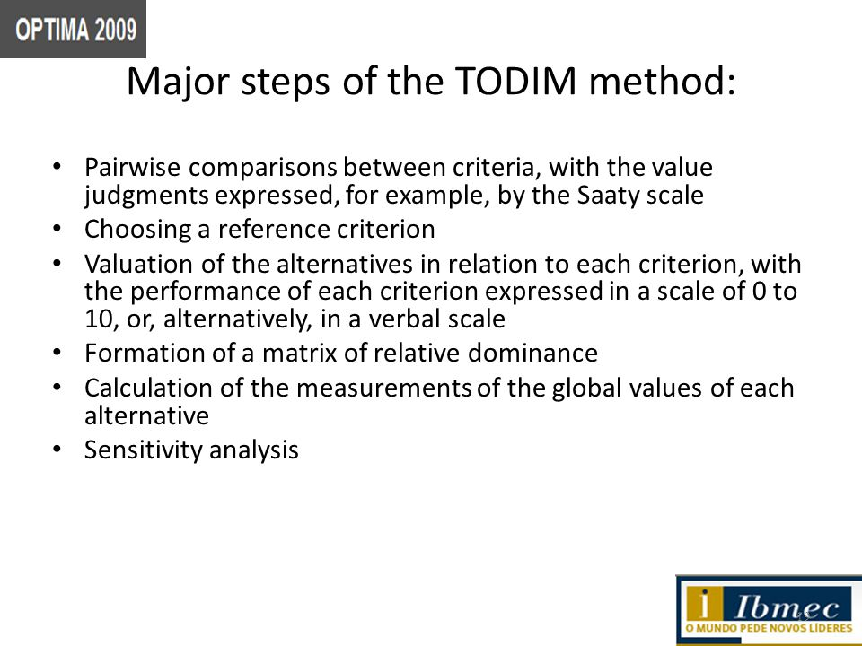 Major steps of the TODIM method: Pairwise comparisons between criteria, with the value judgments expressed, for example, by the Saaty scale Choosing a reference criterion Valuation of the alternatives in relation to each criterion, with the performance of each criterion expressed in a scale of 0 to 10, or, alternatively, in a verbal scale Formation of a matrix of relative dominance Calculation of the measurements of the global values of each alternative Sensitivity analysis 19