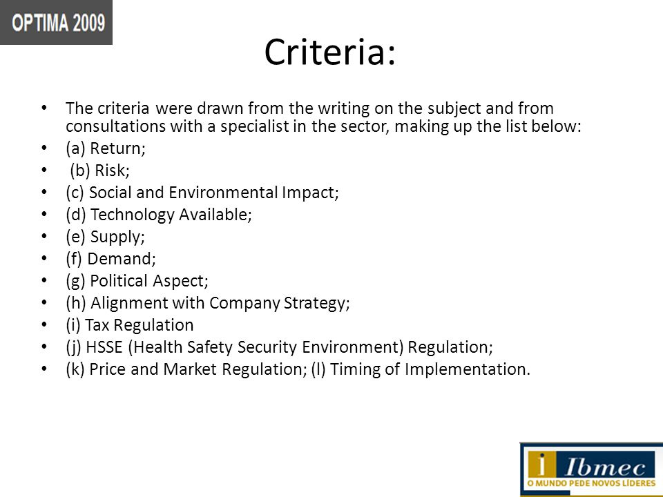 Criteria: The criteria were drawn from the writing on the subject and from consultations with a specialist in the sector, making up the list below: (a) Return; (b) Risk; (c) Social and Environmental Impact; (d) Technology Available; (e) Supply; (f) Demand; (g) Political Aspect; (h) Alignment with Company Strategy; (i) Tax Regulation (j) HSSE (Health Safety Security Environment) Regulation; (k) Price and Market Regulation; (l) Timing of Implementation.