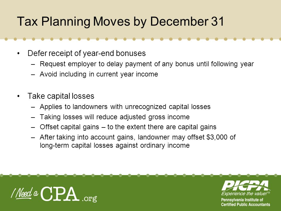 Tax Planning Moves by December 31 Defer receipt of year-end bonuses –Request employer to delay payment of any bonus until following year –Avoid including in current year income Take capital losses –Applies to landowners with unrecognized capital losses –Taking losses will reduce adjusted gross income –Offset capital gains – to the extent there are capital gains –After taking into account gains, landowner may offset $3,000 of long-term capital losses against ordinary income