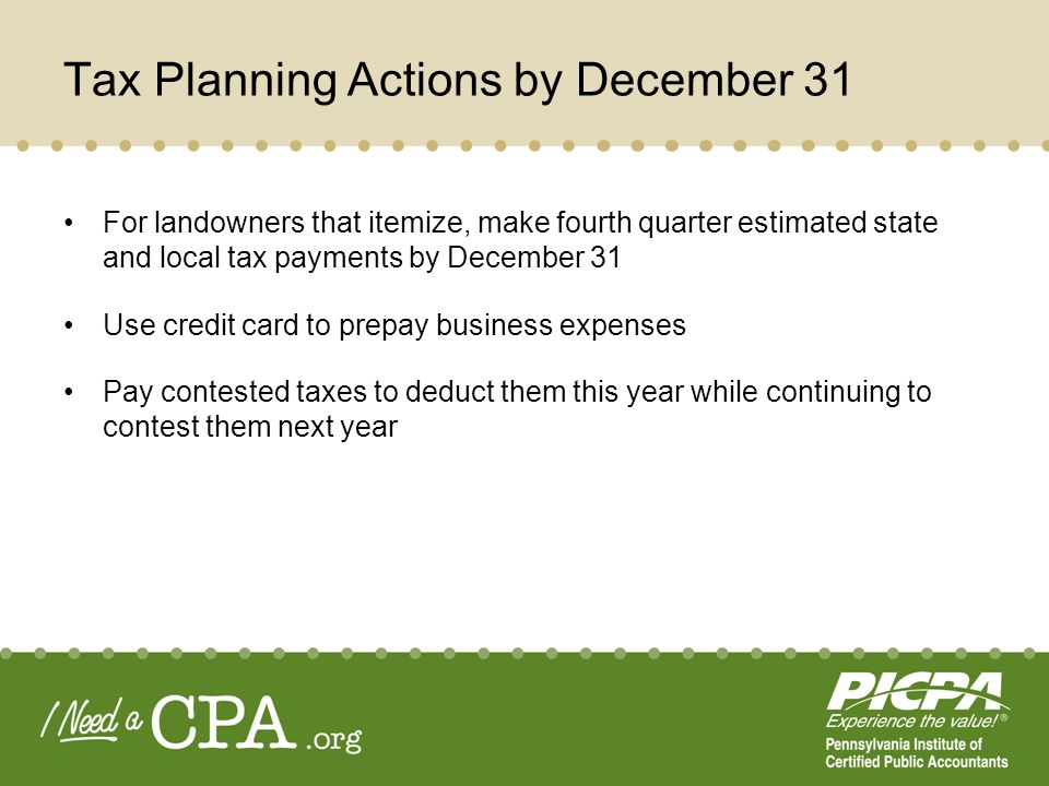 Tax Planning Actions by December 31 For landowners that itemize, make fourth quarter estimated state and local tax payments by December 31 Use credit card to prepay business expenses Pay contested taxes to deduct them this year while continuing to contest them next year