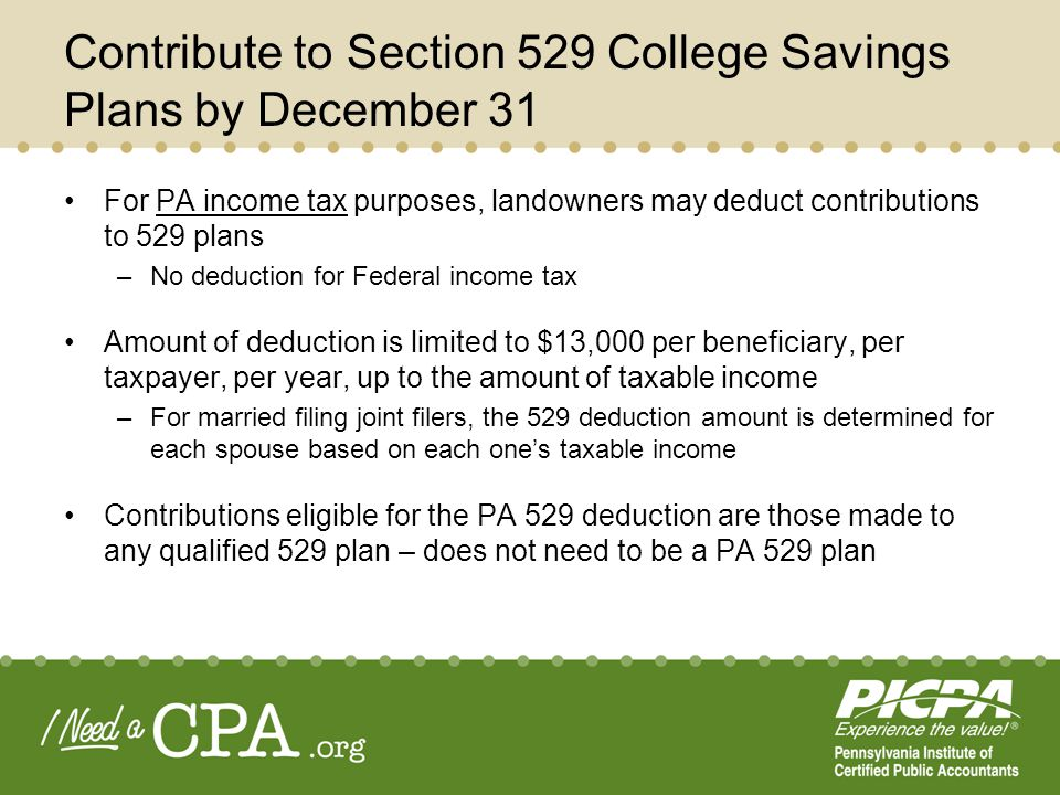 Contribute to Section 529 College Savings Plans by December 31 For PA income tax purposes, landowners may deduct contributions to 529 plans –No deduct