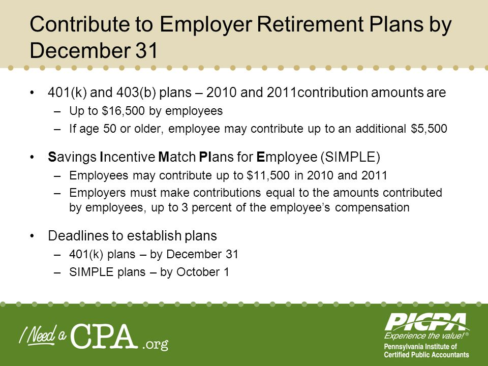 Contribute to Employer Retirement Plans by December 31 401(k) and 403(b) plans – 2010 and 2011contribution amounts are –Up to $16,500 by employees –If