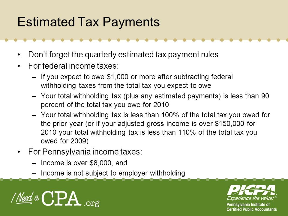 Estimated Tax Payments Dont forget the quarterly estimated tax payment rules For federal income taxes: –If you expect to owe $1,000 or more after subtracting federal withholding taxes from the total tax you expect to owe –Your total withholding tax (plus any estimated payments) is less than 90 percent of the total tax you owe for 2010 –Your total withholding tax is less than 100% of the total tax you owed for the prior year (or if your adjusted gross income is over $150,000 for 2010 your total withholding tax is less than 110% of the total tax you owed for 2009) For Pennsylvania income taxes: –Income is over $8,000, and –Income is not subject to employer withholding