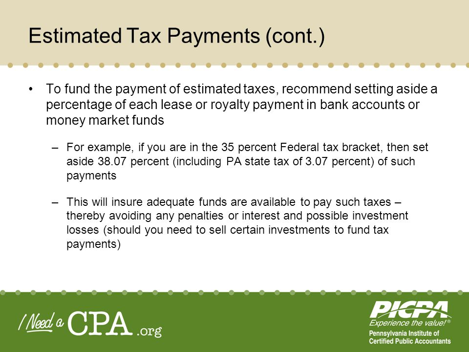 Estimated Tax Payments (cont.) To fund the payment of estimated taxes, recommend setting aside a percentage of each lease or royalty payment in bank a