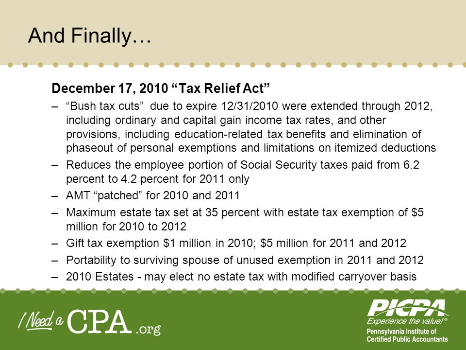 And Finally… December 17, 2010 Tax Relief Act –Bush tax cuts due to expire 12/31/2010 were extended through 2012, including ordinary and capital gain income tax rates, and other provisions, including education-related tax benefits and elimination of phaseout of personal exemptions and limitations on itemized deductions –Reduces the employee portion of Social Security taxes paid from 6.2 percent to 4.2 percent for 2011 only –AMT patched for 2010 and 2011 –Maximum estate tax set at 35 percent with estate tax exemption of $5 million for 2010 to 2012 –Gift tax exemption $1 million in 2010; $5 million for 2011 and 2012 –Portability to surviving spouse of unused exemption in 2011 and 2012 –2010 Estates - may elect no estate tax with modified carryover basis