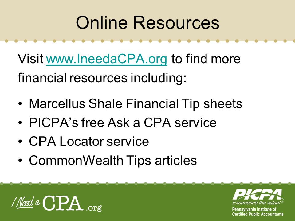 Online Resources Visit www.IneedaCPA.org to find morewww.IneedaCPA.org financial resources including: Marcellus Shale Financial Tip sheets PICPAs free