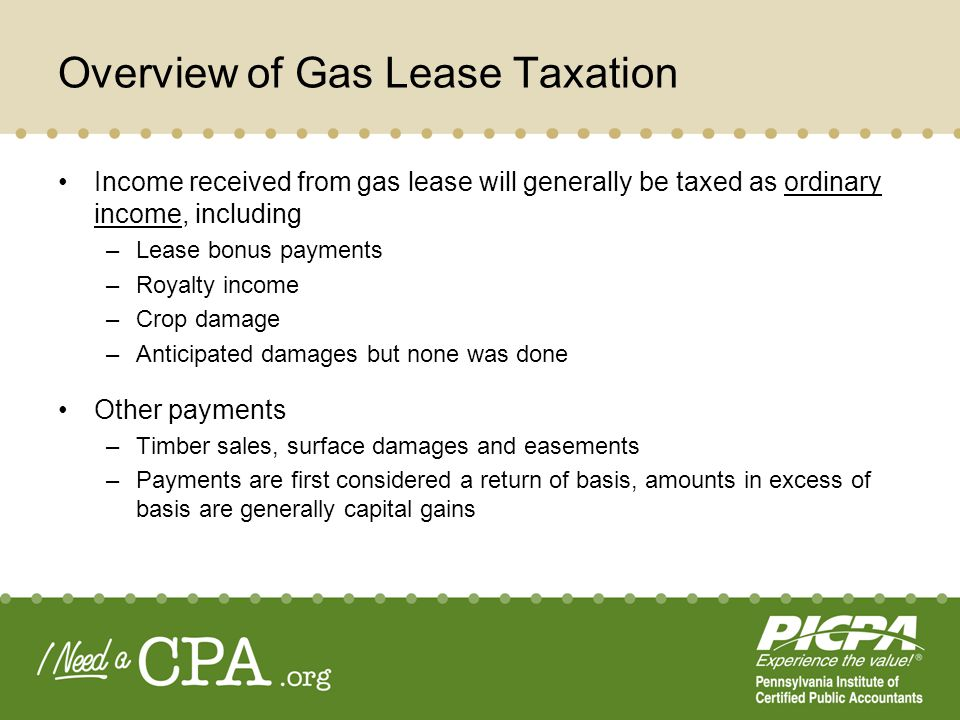 Income received from gas lease will generally be taxed as ordinary income, including –Lease bonus payments –Royalty income –Crop damage –Anticipated damages but none was done Other payments –Timber sales, surface damages and easements –Payments are first considered a return of basis, amounts in excess of basis are generally capital gains