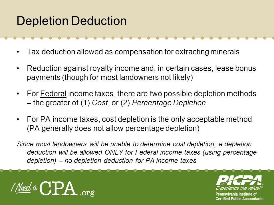 Depletion Deduction Tax deduction allowed as compensation for extracting minerals Reduction against royalty income and, in certain cases, lease bonus payments (though for most landowners not likely) For Federal income taxes, there are two possible depletion methods – the greater of (1) Cost, or (2) Percentage Depletion For PA income taxes, cost depletion is the only acceptable method (PA generally does not allow percentage depletion) Since most landowners will be unable to determine cost depletion, a depletion deduction will be allowed ONLY for Federal income taxes (using percentage depletion) – no depletion deduction for PA income taxes