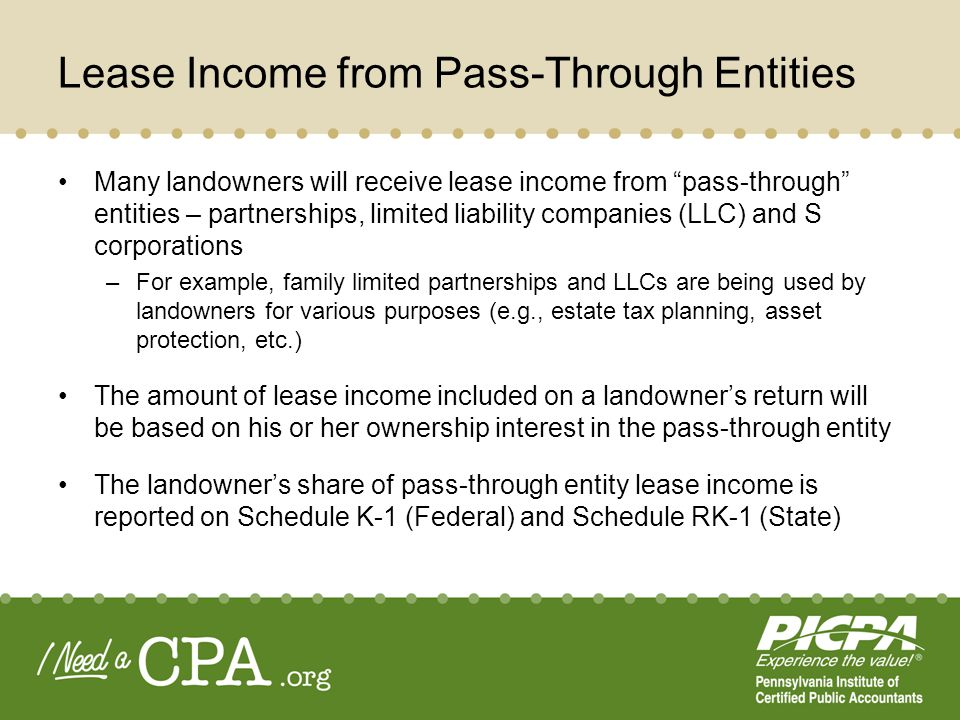 Lease Income from Pass-Through Entities (cont.) The amount of income included on the landowners Schedule K-1 may be in excess of the cash distributions received from the pass- through entities –Landowner pays tax on his or her allocable share of income from the pass-through entity – not on the amount of cash distributed Landowners will need to include their share of income from pass- through entities when determining estimated tax payments –Owners of pass-through entities should take steps to insure minimum amounts are distributed, on a timely basis, to cover quarterly estimated tax payments The landowner should not file its 2010 tax returns until after it receives the Schedule K-1s/RK-1s from the pass-though entities