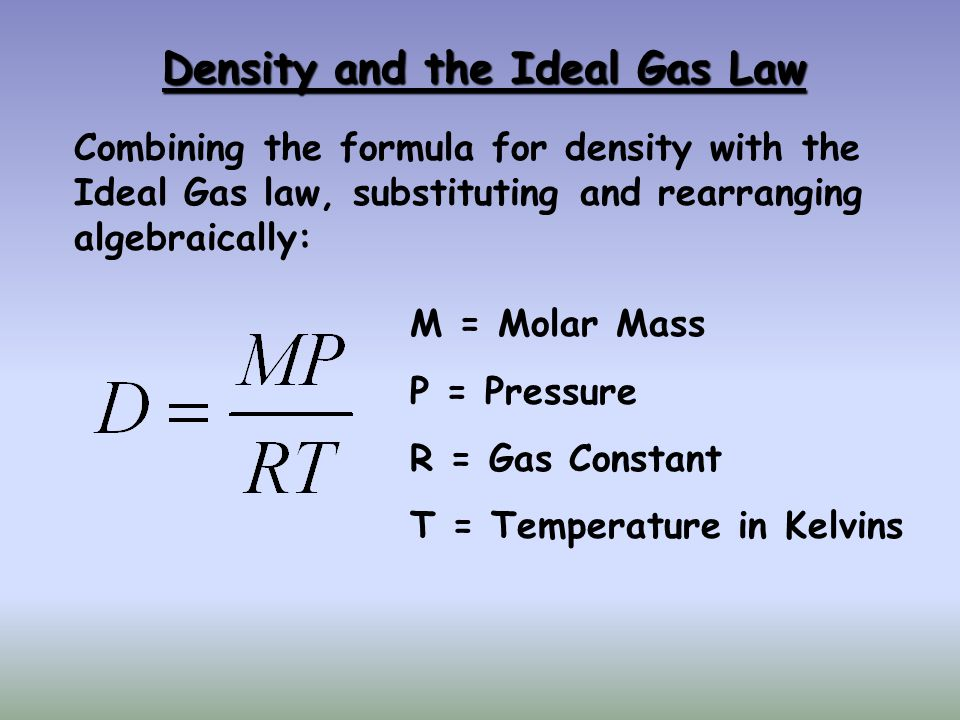 Density and the Ideal Gas Law Combining the formula for density with the Ideal Gas law, substituting and rearranging algebraically: M = Molar Mass P = Pressure R = Gas Constant T = Temperature in Kelvins