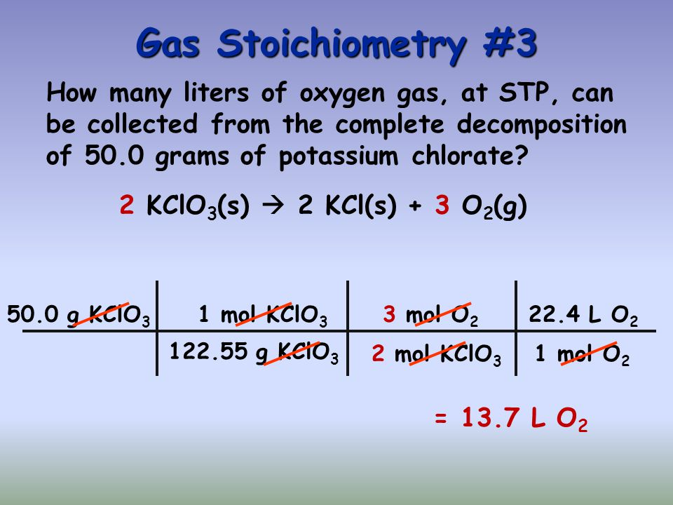 Gas Stoichiometry #3 How many liters of oxygen gas, at STP, can be collected from the complete decomposition of 50.0 grams of potassium chlorate.