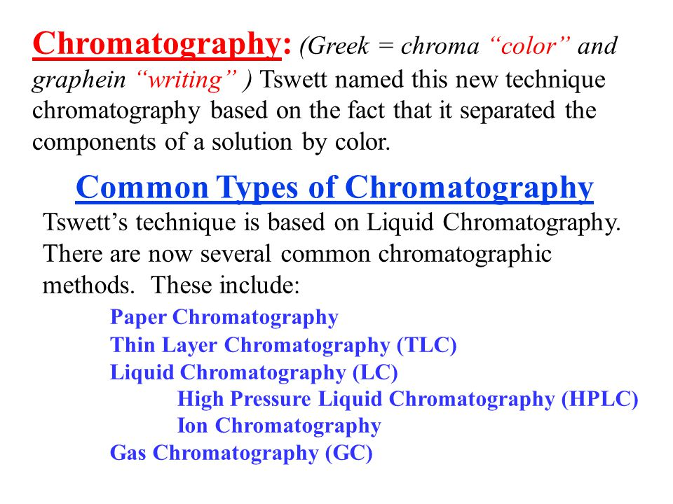 Chromatography: (Greek = chroma color and graphein writing ) Tswett named this new technique chromatography based on the fact that it separated the co
