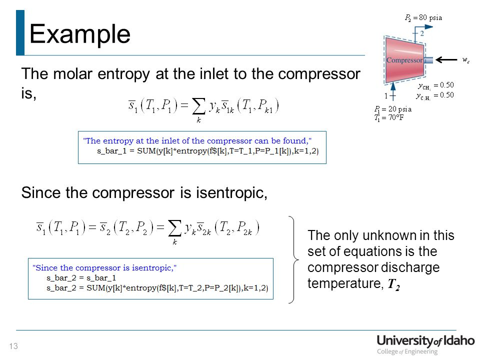 Example 13 The molar entropy at the inlet to the compressor is, Since the compressor is isentropic, The only unknown in this set of equations is the compressor discharge temperature, T 2