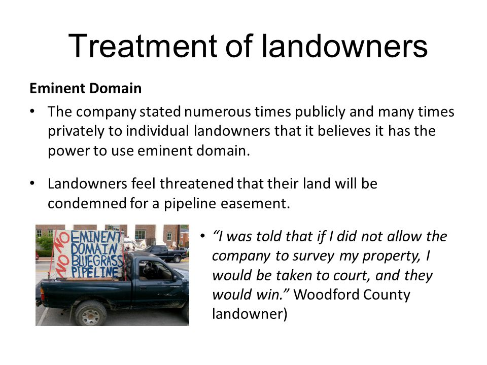 Treatment of landowners Eminent Domain The company stated numerous times publicly and many times privately to individual landowners that it believes it has the power to use eminent domain.