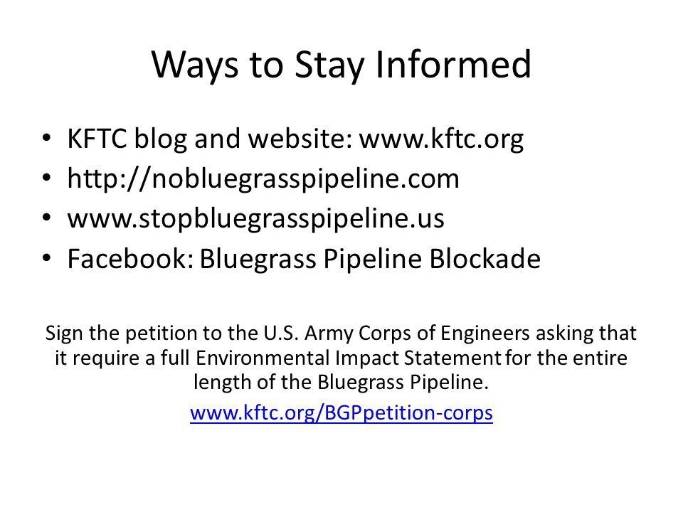 Ways to Stay Informed KFTC blog and website: www.kftc.org http://nobluegrasspipeline.com www.stopbluegrasspipeline.us Facebook: Bluegrass Pipeline Blockade Sign the petition to the U.S.