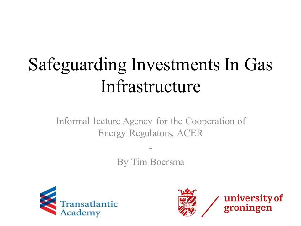 Safeguarding Investments In Gas Infrastructure Informal lecture Agency for the Cooperation of Energy Regulators, ACER - By Tim Boersma