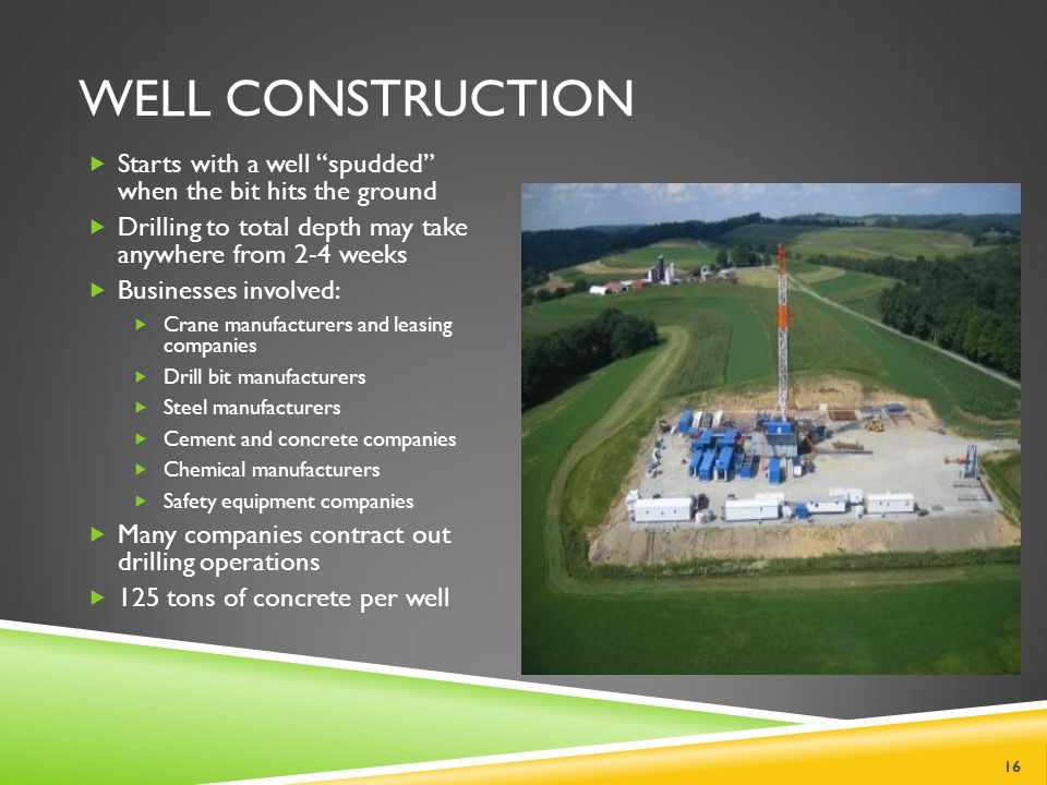 WELL CONSTRUCTION Starts with a well spudded when the bit hits the ground Drilling to total depth may take anywhere from 2-4 weeks Businesses involved: Crane manufacturers and leasing companies Drill bit manufacturers Steel manufacturers Cement and concrete companies Chemical manufacturers Safety equipment companies Many companies contract out drilling operations 125 tons of concrete per well 16