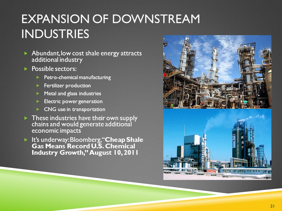 EXPANSION OF DOWNSTREAM INDUSTRIES Abundant, low cost shale energy attracts additional industry Possible sectors: Petro-chemical manufacturing Fertilizer production Metal and glass industries Electric power generation CNG use in transportation These industries have their own supply chains and would generate additional economic impacts Its underway: Bloomberg, Cheap Shale Gas Means Record U.S.