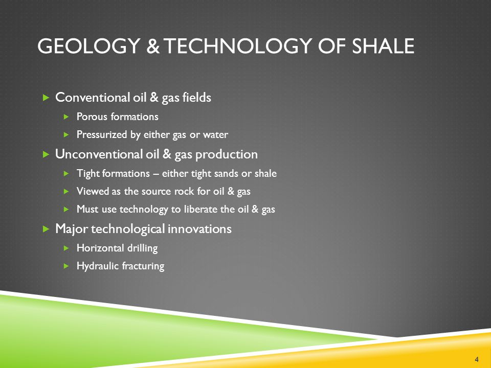 GEOLOGY & TECHNOLOGY OF SHALE Conventional oil & gas fields Porous formations Pressurized by either gas or water Unconventional oil & gas production Tight formations – either tight sands or shale Viewed as the source rock for oil & gas Must use technology to liberate the oil & gas Major technological innovations Horizontal drilling Hydraulic fracturing 4