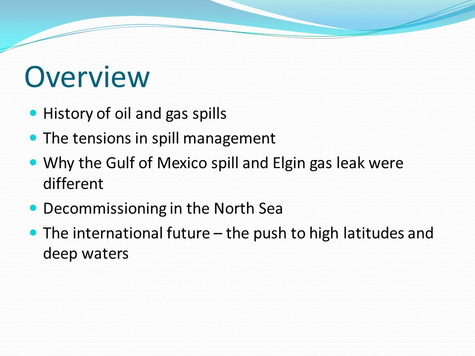 Overview History of oil and gas spills The tensions in spill management Why the Gulf of Mexico spill and Elgin gas leak were different Decommissioning in the North Sea The international future – the push to high latitudes and deep waters